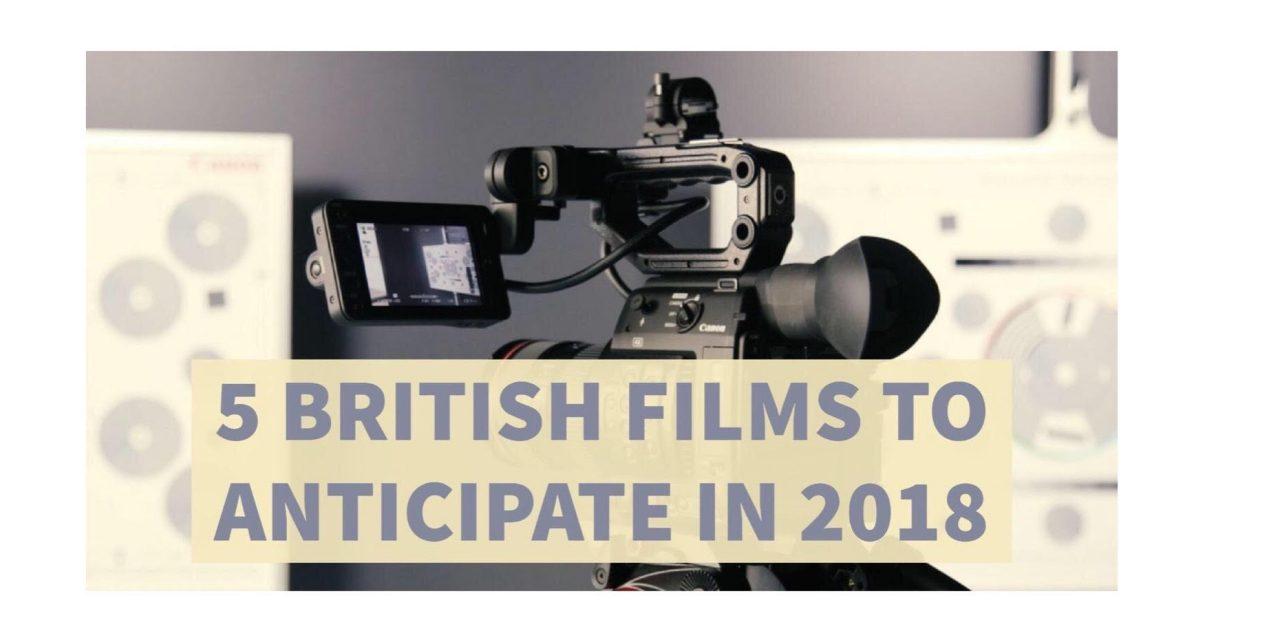5 British Films to Anticipate in 2018.